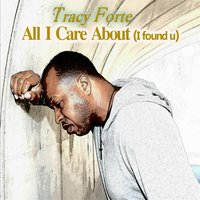 All I Care About (I Found U) — Tracy Forté