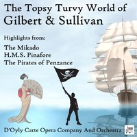 The Topsy Turvy World of Gilbert & Sullivan: Highlights from The Mikado, H.M.S. Pinafore & The Pirates of Penzance — D'Oyly Carte Opera Company And Orchestra