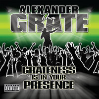 Grateness Is In Your Presence — Alexander Tha Grate