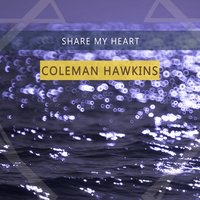 Share My Heart — Coleman Hawkins & His Orchestra, The Chocolate Dandies, Coleman Hawkins All-Star Octet, Leonard Feather's All Stars, Coleman Hawkins & His Orchestra, Coleman Hawkins All-Star Octet, The Chocolate Dandies, Leonard Feather's All Stars