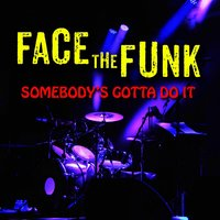 Somebody's Gotta Do It — Face the Funk