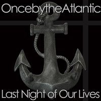 Last Night of Our Lives — Once By the Atlantic
