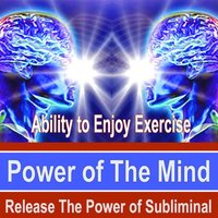 Ability to Enjoy Exercise Power of the Mind - Release the Power of Subliminal Music — Power of the Mind Subliminal Messages