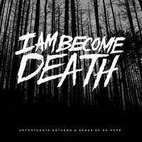 Unfortunate Anthems and Songs of No Hope — I Am Become Death