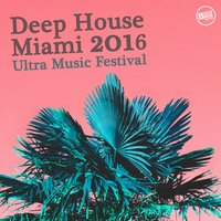 Deep House Miami 2016 - Ultra Music Festival — сборник