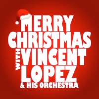 Merry Christmas with Vincent Lopez and His Orchestra — Vincent Lopez, Vincent Lopez and his Orchestra