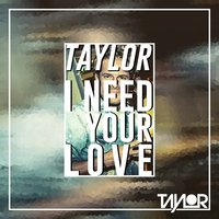 I Need Your Love — Taylor