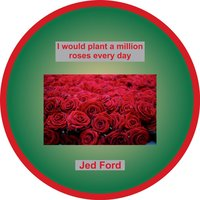 I Would Plant a Million Roses Every Day — Jed Ford