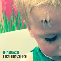 First Things First — Bhanglassi