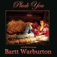 Pluck You and Other Love Songs — Bartt Warburton