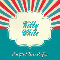 I'm Glad There is You — Kitty White