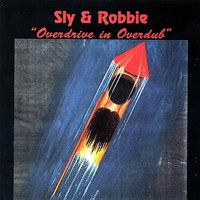 Overdrive in Overdub — Sly & Robbie