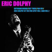 Outward Bound / Out There / Far Cry / Eric Dolphy At the Five Spot, Vol. 1 & Vol. 2 — Eric Dolphy