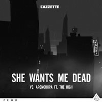 She Wants Me Dead — AronChupa, Cazzette, The High