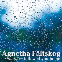 I Should've Followed You Home — Agnetha Fältskog, Gary Barlow