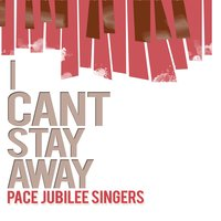 I Can't Stay Away — Pace Jubilee Singers
