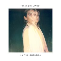 I'm the Question — Dani Siciliano