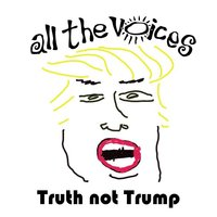 Truth Not Trump — All the Voices