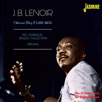 I Wanna Play a Little While — J.B. Lenoir