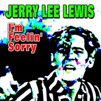 I'm Feelin' Sorry — Jerry Lee Lewis