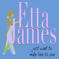 Just Want To Make Love To You — Etta James, Richard Berry, Harvey Fuqua