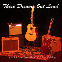 These Dreams Out Loud — Vista del Lago Guitar Master Guitar Ensembles