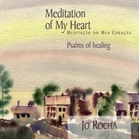 Meditation of My Heart: Psalms of Healing — Jo Rocha