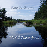 It's All About Jesus — Ray R Brown