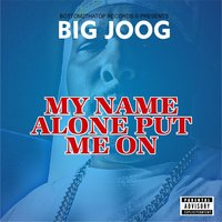 My Name Alone Put Me On — Big Joog