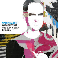Without This You Can Never Change — Space March