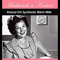 Raised On Synthetic Bitch Milk — Husbands N Knives