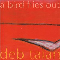 A Bird Flies Out — Deb Talan