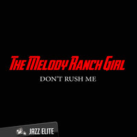 Don't Rush Me — The Melody Ranch Girl