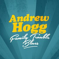 Family Trouble Blues — Andrew Hogg