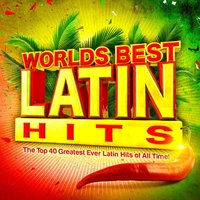 Worlds Best Latin Hits - The Top 40 Greatest Ever Latin Classics of All Time ! — Latin Masters