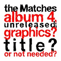 the Matches album 4, unreleased; graphics? title? or not needed? — The Matches