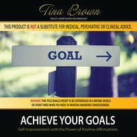 Achieve Your Goals: Self-Improvement While You Sleep with the Power of Positive Affirmations — Tina Brown