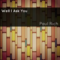 Well I Ask You — Paul Rich