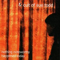 Nothing Noteworthy Happened Today — Cult of Sue Todd