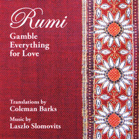 Rumi: Gamble Everything for Love — Laszlo Slomovits