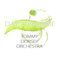 Days To Come — Tommy Dorsey Orchestra