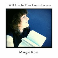 I Will Live in Your Courts Forever — Margie Rose