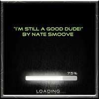 I'm Still a Good Dude — Nate Smoove