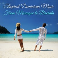 Tropical Dominican Music: From Merengue to Bachata — сборник