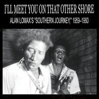 "I'll Meet You On That Other Shore: Alan Lomax's ""Southern Journey,"" 1959–1960 — сборник"