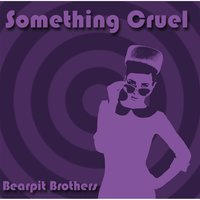 Something Cruel — Bearpit Brothers