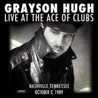 Grayson Hugh Live At the Ace of Clubs, Nashville, Tennessee 10/2/1989 — Grayson Hugh