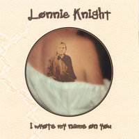 I Wrote My Name On You — Lonnie Knight