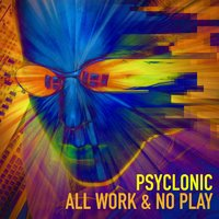 All Work & No Play — Psyclonic