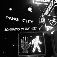 Something in the Way — Pang City